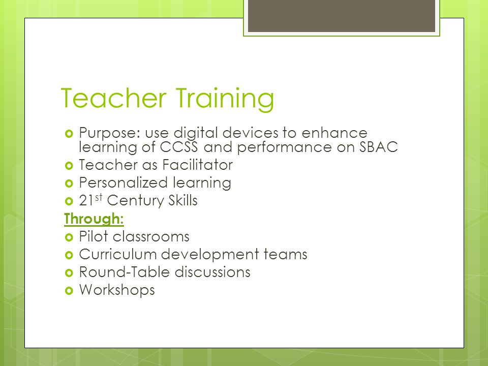 Teacher Training  Purpose: use digital devices to enhance learning of CCSS and performance on SBAC  Teacher as Facilitator  Personalized learning  21 st Century Skills Through:  Pilot classrooms  Curriculum development teams  Round-Table discussions  Workshops