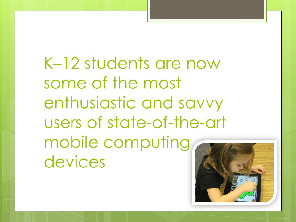 K–12 students are now some of the most enthusiastic and savvy users of state-of-the-art mobile computing devices