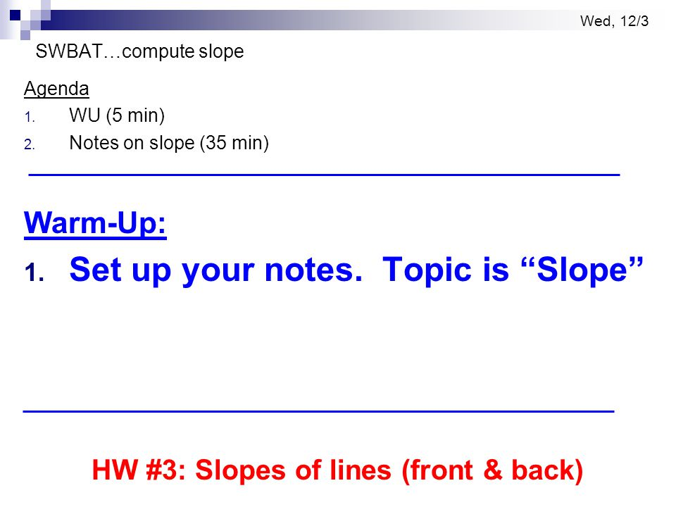 """Wed, 12/3 SWBAT…compute slope Agenda 1. WU (5 min) 2. Notes on slope (35 min) Warm-Up: 1. Set up your notes. Topic is """"Slope"""" HW #3: Slopes of lines ("""