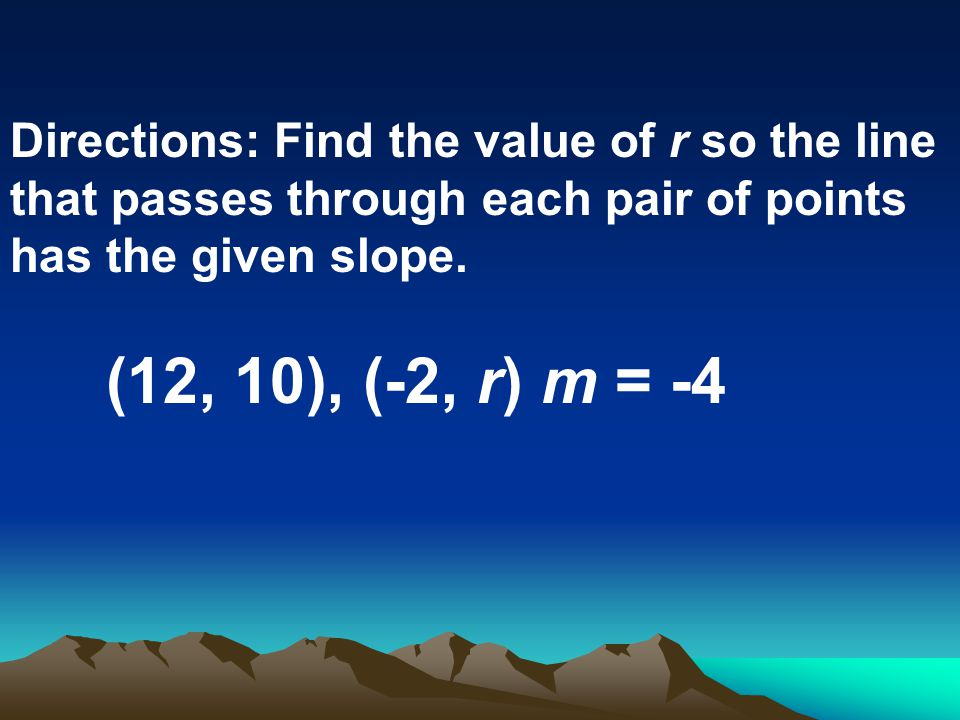 Directions: Find the value of r so the line that passes through each pair of points has the given slope. (12, 10), (-2, r) m = -4