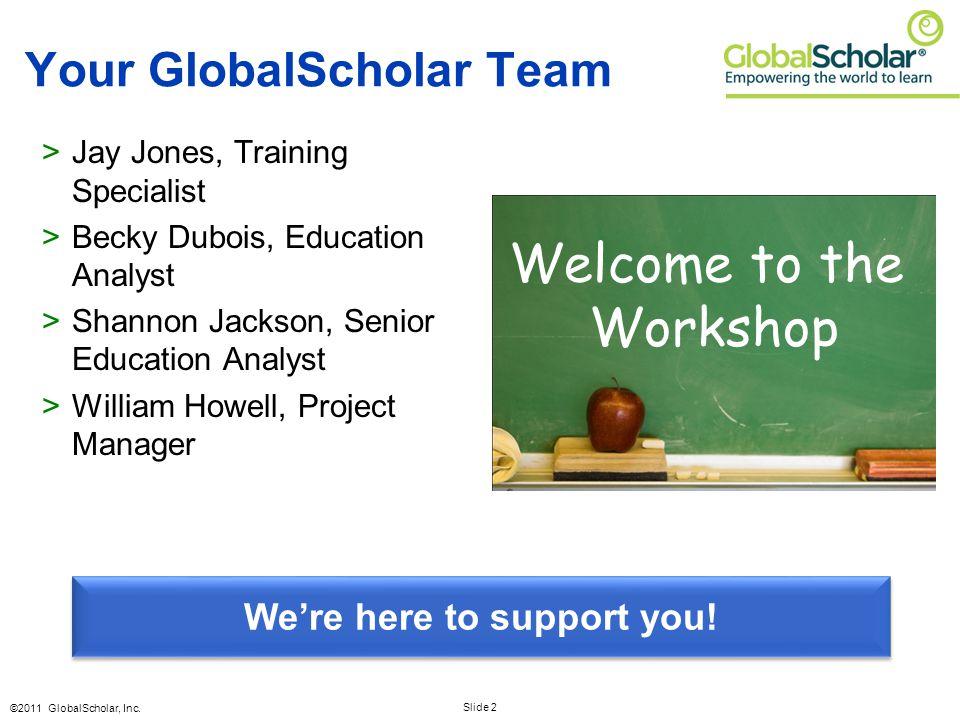 Slide 2 ©2011 GlobalScholar, Inc. Your GlobalScholar Team >Jay Jones, Training Specialist >Becky Dubois, Education Analyst >Shannon Jackson, Senior Ed