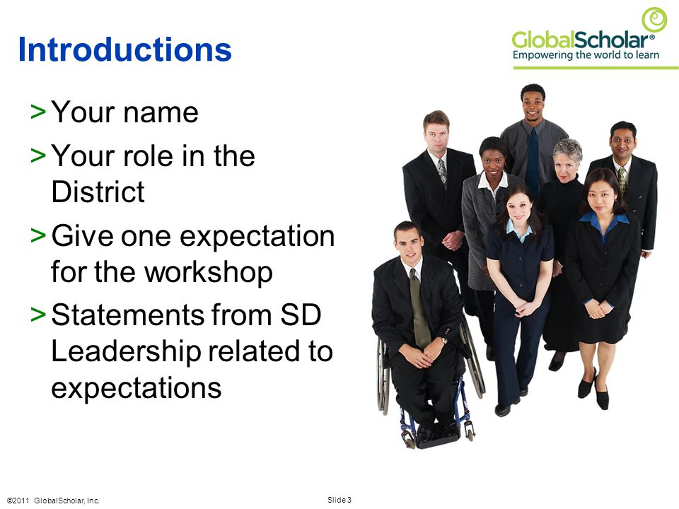 Slide 3 ©2011 GlobalScholar, Inc. Introductions >Your name >Your role in the District >Give one expectation for the workshop >Statements from SD Leade