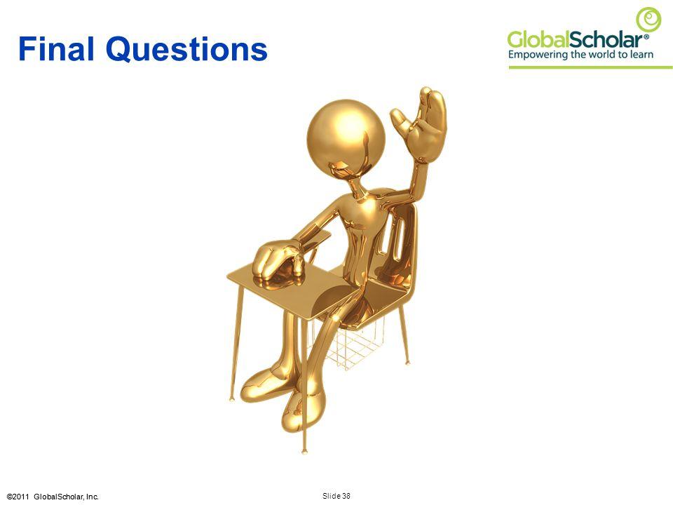 Slide 38 ©2011 GlobalScholar, Inc. Final Questions