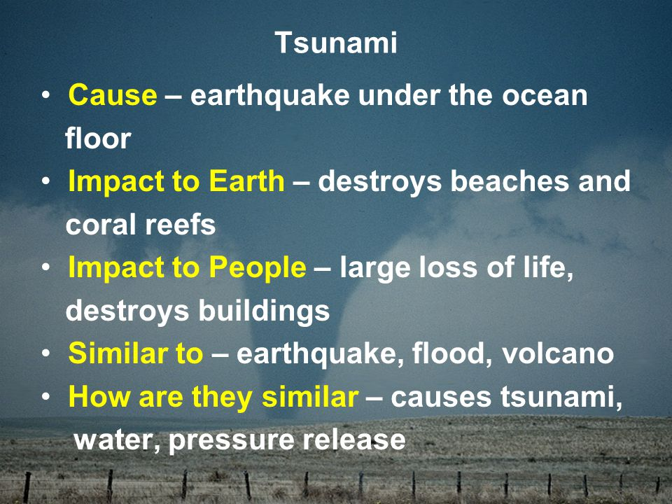 Cause – earthquake under the ocean floor Impact to Earth – destroys beaches and coral reefs Impact to People – large loss of life, destroys buildings Similar to – earthquake, flood, volcano How are they similar – causes tsunami, water, pressure release Tsunami