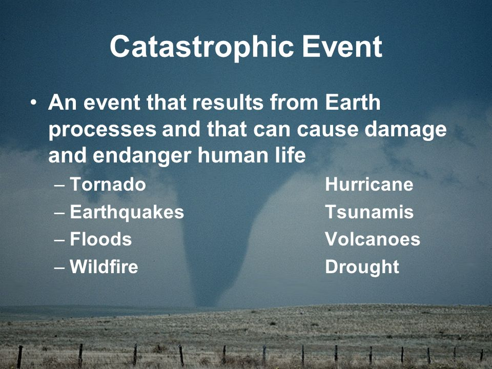 An event that results from Earth processes and that can cause damage and endanger human life –TornadoHurricane –EarthquakesTsunamis –FloodsVolcanoes –WildfireDrought