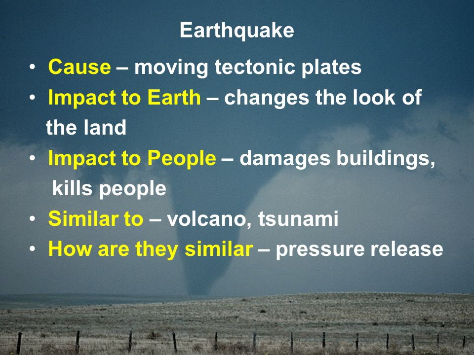 Cause – moving tectonic plates Impact to Earth – changes the look of the land Impact to People – damages buildings, kills people Similar to – volcano, tsunami How are they similar – pressure release Earthquake