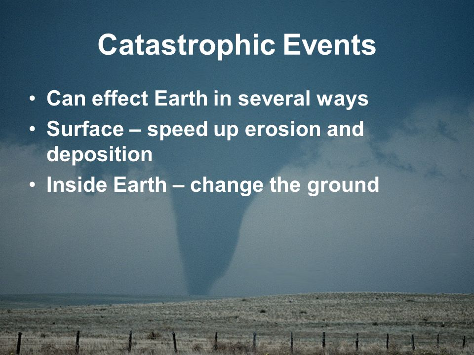 Catastrophic Events Can effect Earth in several ways Surface – speed up erosion and deposition Inside Earth – change the ground