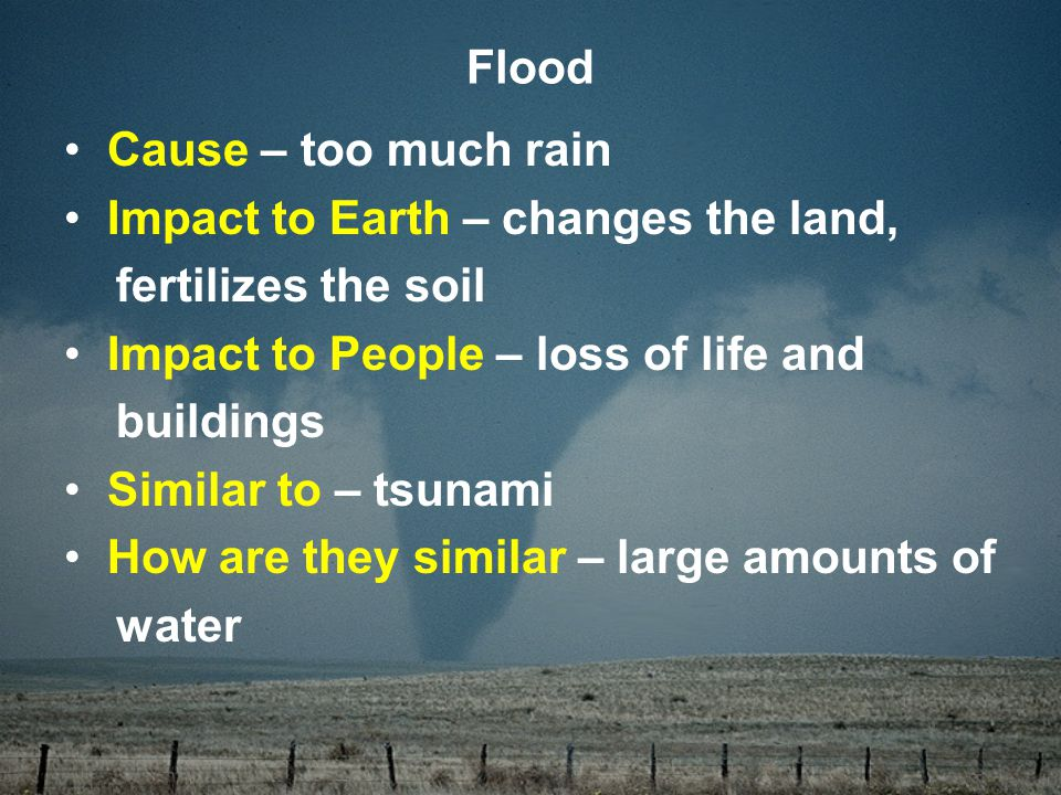 Cause – too much rain Impact to Earth – changes the land, fertilizes the soil Impact to People – loss of life and buildings Similar to – tsunami How are they similar – large amounts of water Flood