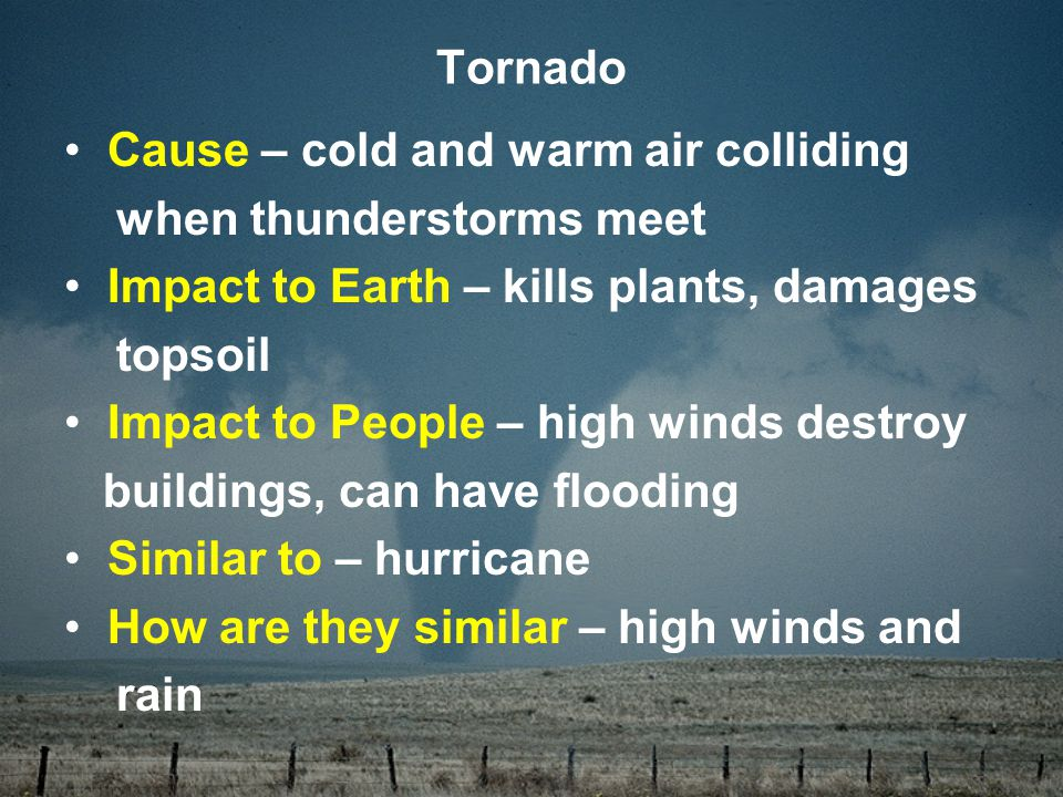 Cause – cold and warm air colliding when thunderstorms meet Impact to Earth – kills plants, damages topsoil Impact to People – high winds destroy buildings, can have flooding Similar to – hurricane How are they similar – high winds and rain Tornado
