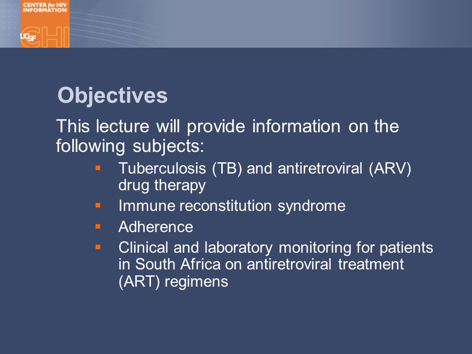 Objectives This lecture will provide information on the following subjects:  Tuberculosis (TB) and antiretroviral (ARV) drug therapy  Immune reconstitution syndrome  Adherence  Clinical and laboratory monitoring for patients in South Africa on antiretroviral treatment (ART) regimens