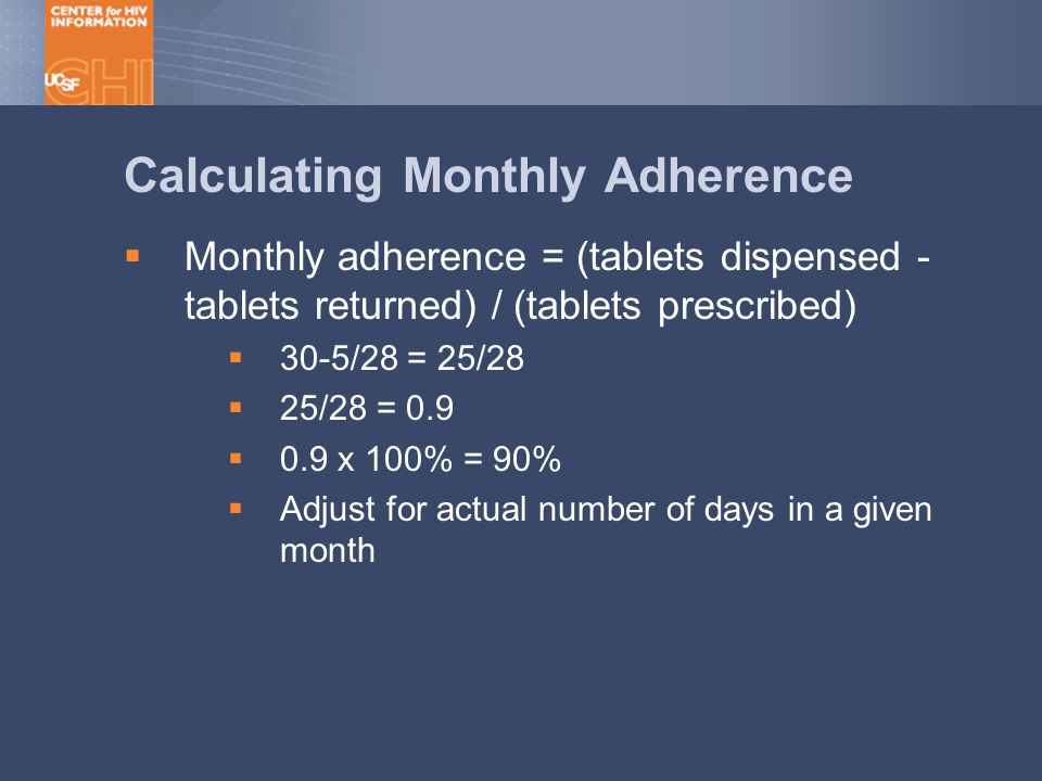 Calculating Monthly Adherence  Monthly adherence = (tablets dispensed - tablets returned) / (tablets prescribed)  30-5/28 = 25/28  25/28 = 0.9  0.9 x 100% = 90%  Adjust for actual number of days in a given month