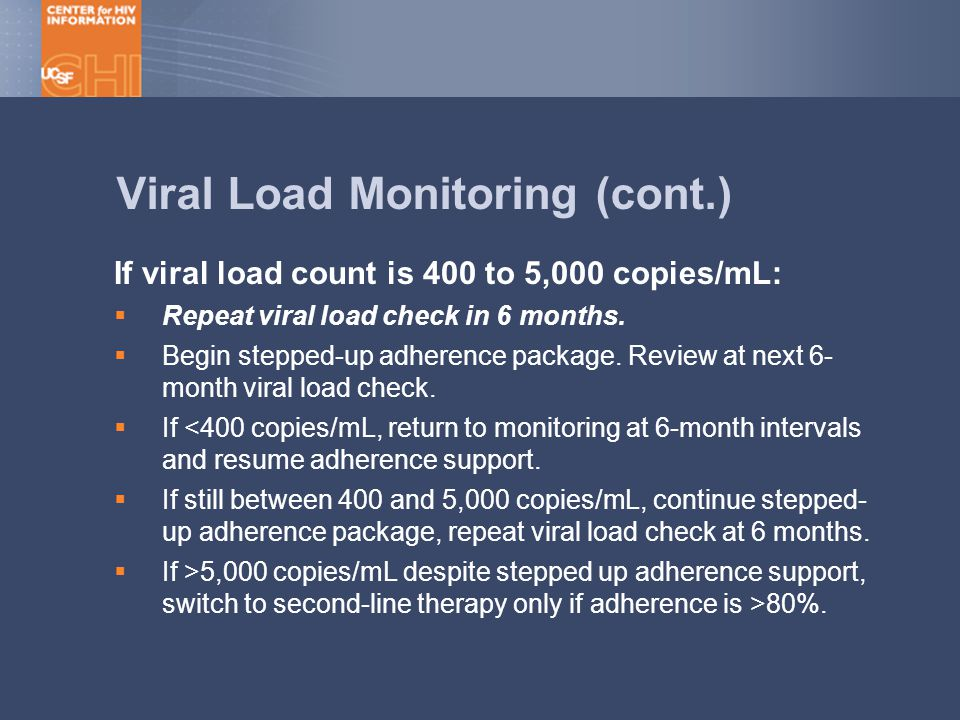 Viral Load Monitoring (cont.) If viral load count is 400 to 5,000 copies/mL:  Repeat viral load check in 6 months.