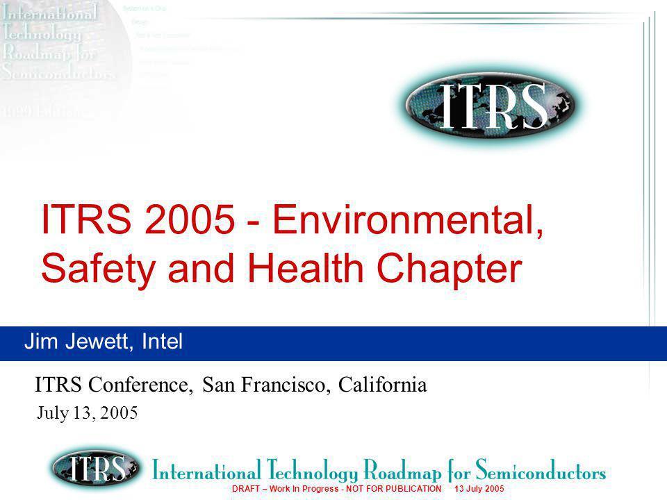 2 DRAFT – Work In Progress - NOT FOR PUBLICATION 13 July 2005 ITRS Conference ESH Chapter Participants ESIA – Hans-Peter Bipp (Infineon) JSIA – Takayuki Oogoshi (NEC) – Tetsu Tomine (Epson) SIA – Jim Jewett (Intel) – Walter Worth (Sematech)