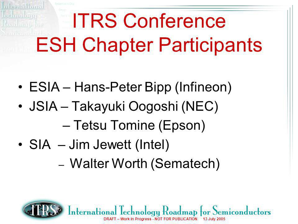 2 DRAFT – Work In Progress - NOT FOR PUBLICATION 13 July 2005 ITRS Conference ESH Chapter Participants ESIA – Hans-Peter Bipp (Infineon) JSIA – Takayuki Oogoshi (NEC) – Tetsu Tomine (Epson) SIA – Jim Jewett (Intel) – Walter Worth (Sematech)
