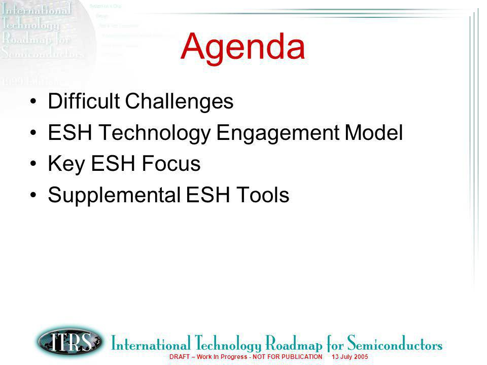 3 DRAFT – Work In Progress - NOT FOR PUBLICATION 13 July 2005 Agenda Difficult Challenges ESH Technology Engagement Model Key ESH Focus Supplemental ESH Tools
