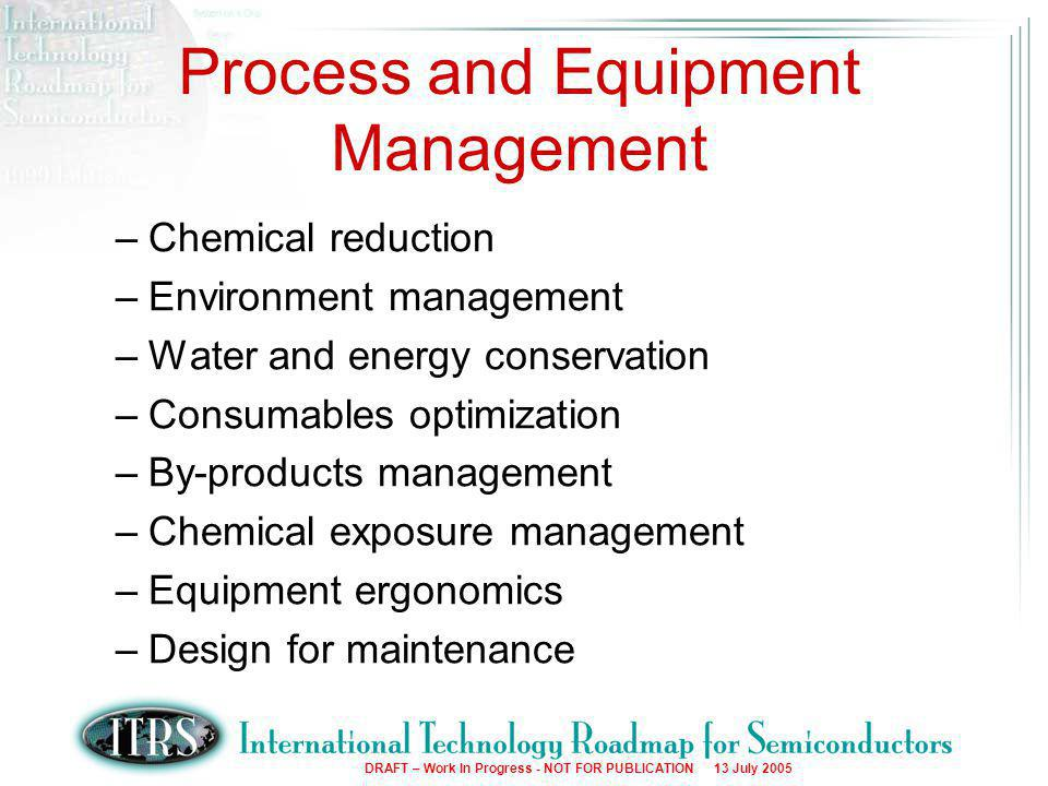 6 DRAFT – Work In Progress - NOT FOR PUBLICATION 13 July 2005 Process and Equipment Management –Chemical reduction –Environment management –Water and energy conservation –Consumables optimization –By-products management –Chemical exposure management –Equipment ergonomics –Design for maintenance