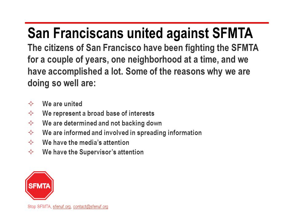 San Franciscans united against SFMTA The citizens of San Francisco have been fighting the SFMTA for a couple of years, one neighborhood at a time, and we have accomplished a lot.