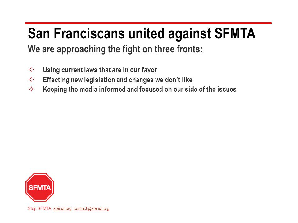 San Franciscans united against SFMTA We are approaching the fight on three fronts:  Using current laws that are in our favor  Effecting new legislation and changes we don't like  Keeping the media informed and focused on our side of the issues Stop SFMTA, sfenuf.org, contact@sfenuf.orgsfenuf.orgcontact@sfenuf.org
