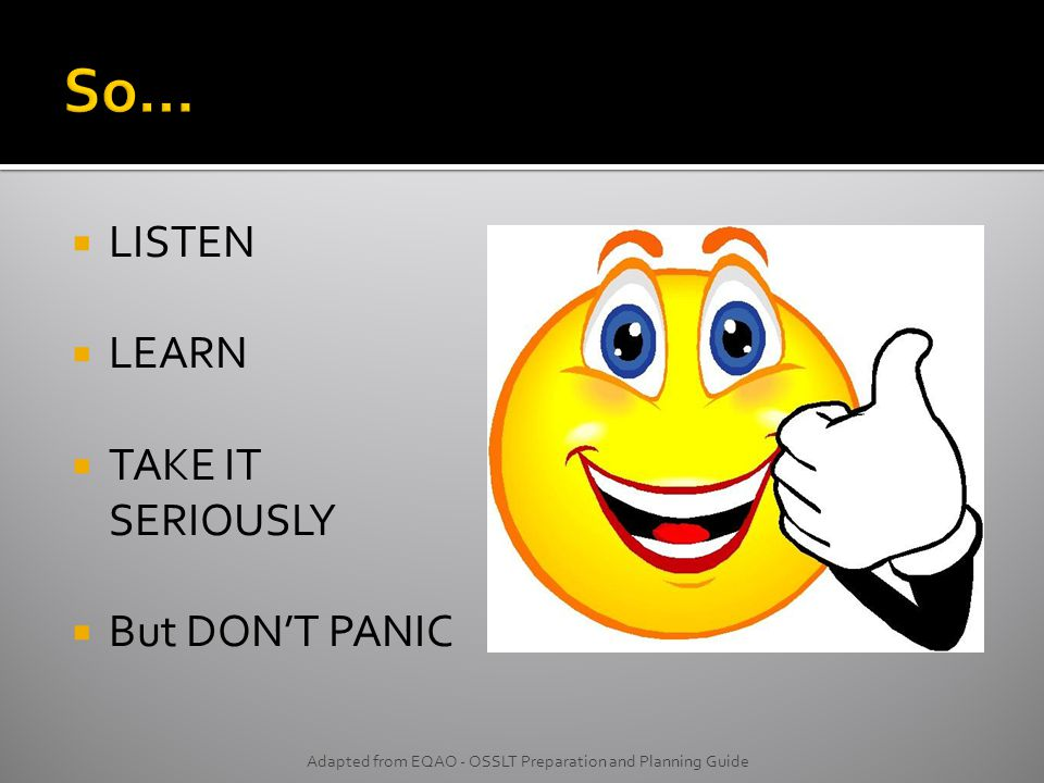  LISTEN  LEARN  TAKE IT SERIOUSLY  But DON'T PANIC Adapted from EQAO - OSSLT Preparation and Planning Guide