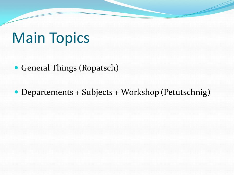 Main Topics General Things (Ropatsch) Departements + Subjects + Workshop (Petutschnig)