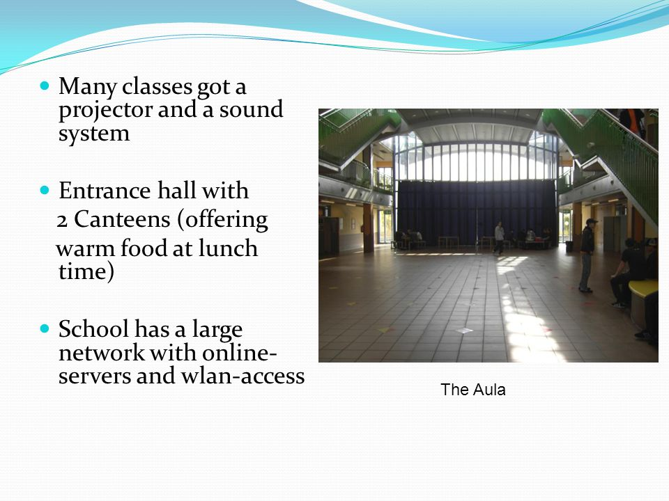 Many classes got a projector and a sound system Entrance hall with 2 Canteens (offering warm food at lunch time) School has a large network with online- servers and wlan-access The Aula