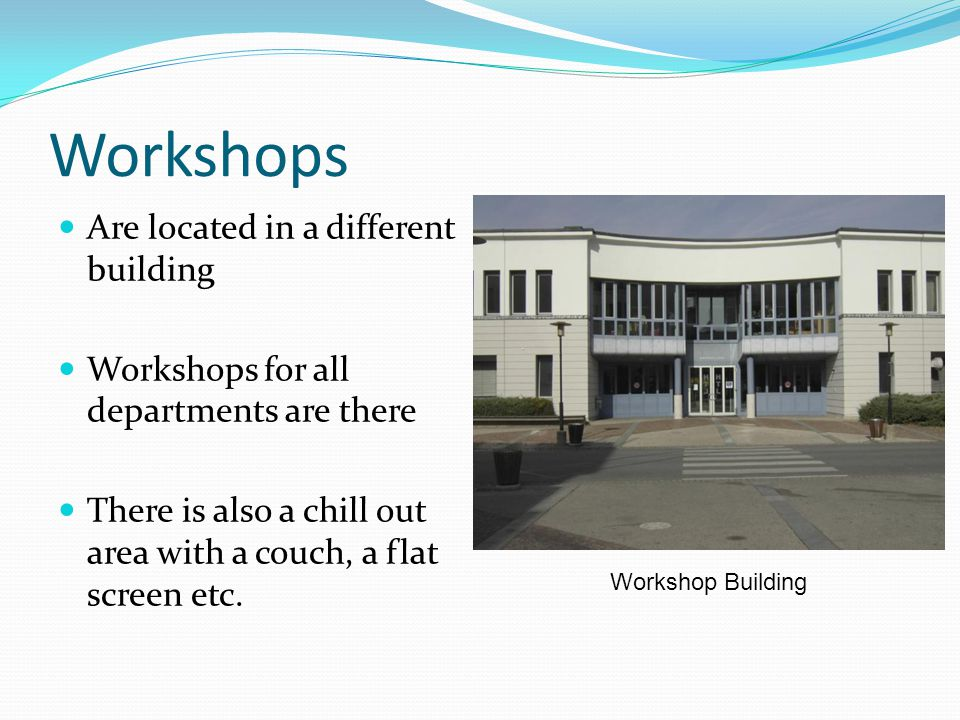 Workshops Are located in a different building Workshops for all departments are there There is also a chill out area with a couch, a flat screen etc.