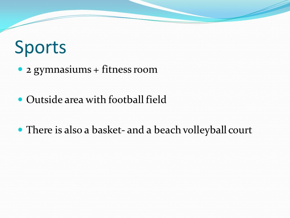 Sports 2 gymnasiums + fitness room Outside area with football field There is also a basket- and a beach volleyball court