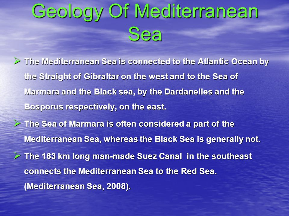 Geology Of Mediterranean Sea  The Mediterranean Sea is connected to the Atlantic Ocean by the Straight of Gibraltar on the west and to the Sea of Marmara and the Black sea, by the Dardanelles and the Bosporus respectively, on the east.
