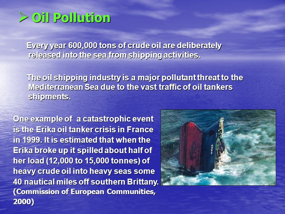  O O O Oil Pollution Every year 600,000 tons of crude oil are deliberately released into the sea from shipping activities.