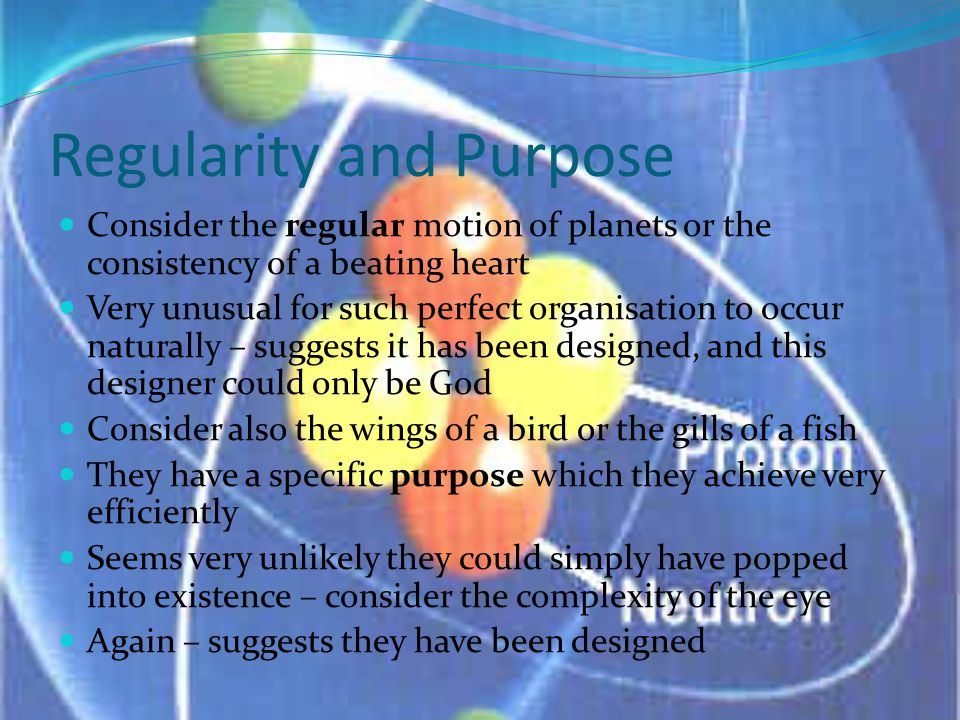 Regularity and Purpose Consider the regular motion of planets or the consistency of a beating heart Very unusual for such perfect organisation to occur naturally – suggests it has been designed, and this designer could only be God Consider also the wings of a bird or the gills of a fish They have a specific purpose which they achieve very efficiently Seems very unlikely they could simply have popped into existence – consider the complexity of the eye Again – suggests they have been designed