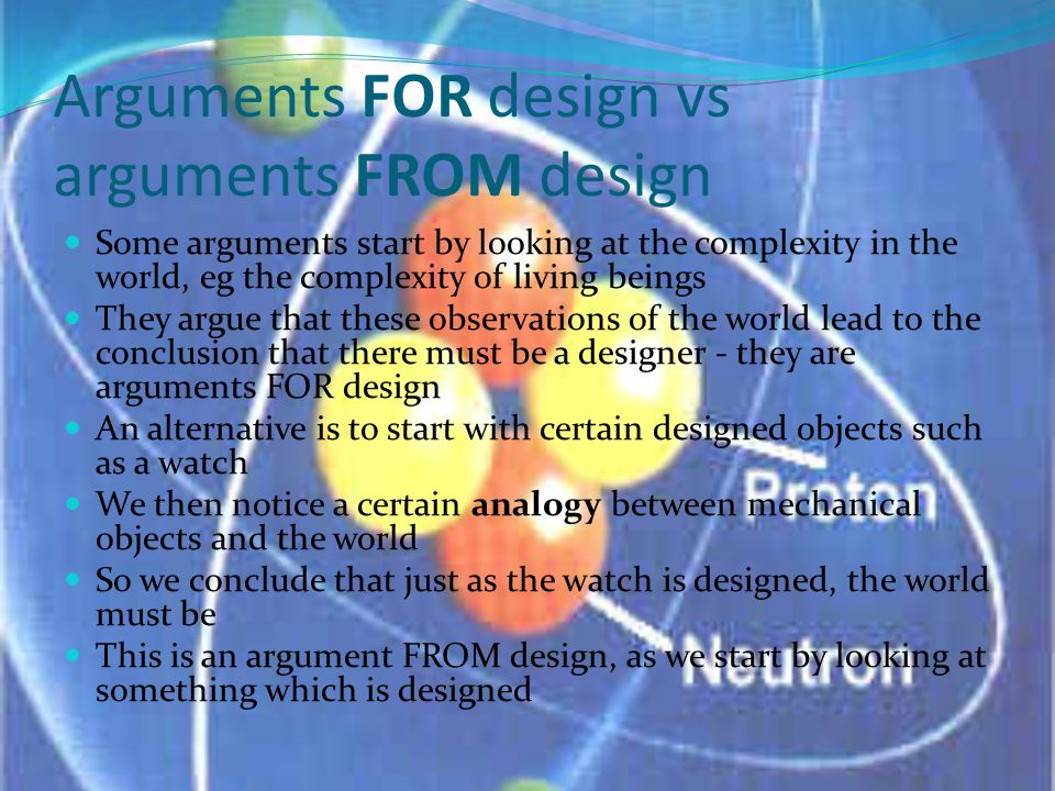 Arguments FOR design vs arguments FROM design Some arguments start by looking at the complexity in the world, eg the complexity of living beings They argue that these observations of the world lead to the conclusion that there must be a designer - they are arguments FOR design An alternative is to start with certain designed objects such as a watch We then notice a certain analogy between mechanical objects and the world So we conclude that just as the watch is designed, the world must be This is an argument FROM design, as we start by looking at something which is designed