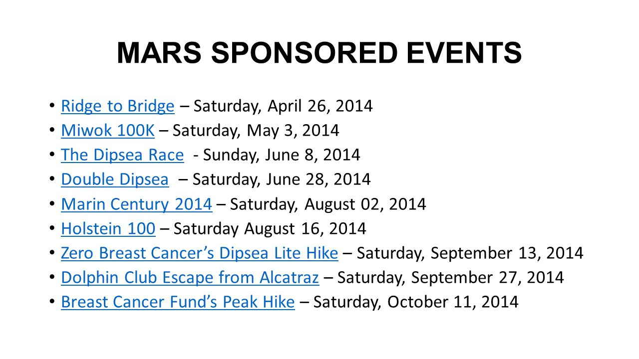 MARS SPONSORED EVENTS Ridge to Bridge – Saturday, April 26, 2014 Ridge to Bridge Miwok 100K – Saturday, May 3, 2014 Miwok 100K The Dipsea Race - Sunday, June 8, 2014 The Dipsea Race Double Dipsea – Saturday, June 28, 2014 Double Dipsea Marin Century 2014 – Saturday, August 02, 2014 Marin Century 2014 Holstein 100 – Saturday August 16, 2014 Holstein 100 Zero Breast Cancer's Dipsea Lite Hike – Saturday, September 13, 2014 Zero Breast Cancer's Dipsea Lite Hike Dolphin Club Escape from Alcatraz – Saturday, September 27, 2014 Dolphin Club Escape from Alcatraz Breast Cancer Fund's Peak Hike – Saturday, October 11, 2014 Breast Cancer Fund's Peak Hike