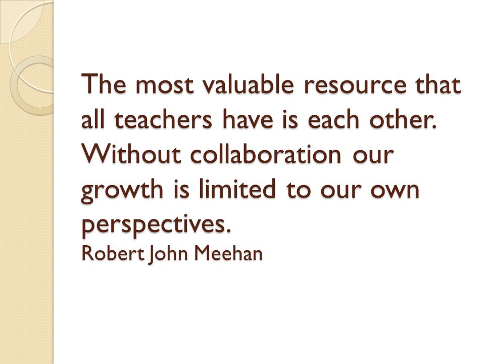 The most valuable resource that all teachers have is each other.