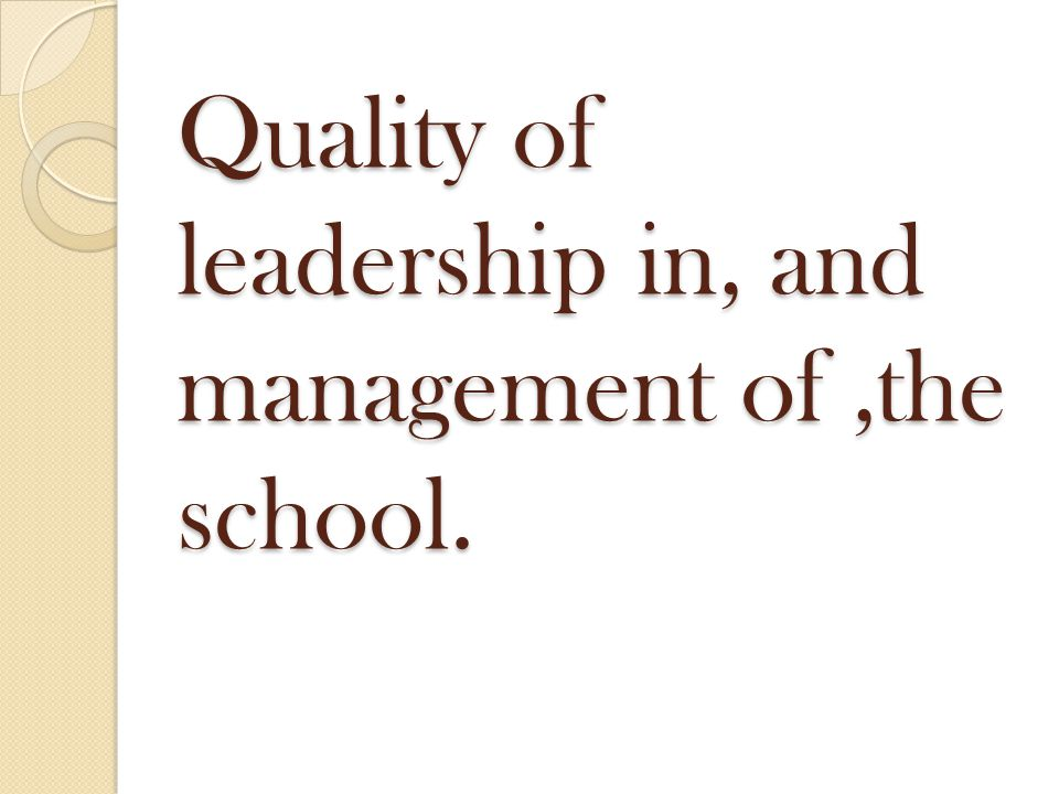 Quality of leadership in, and management of,the school.