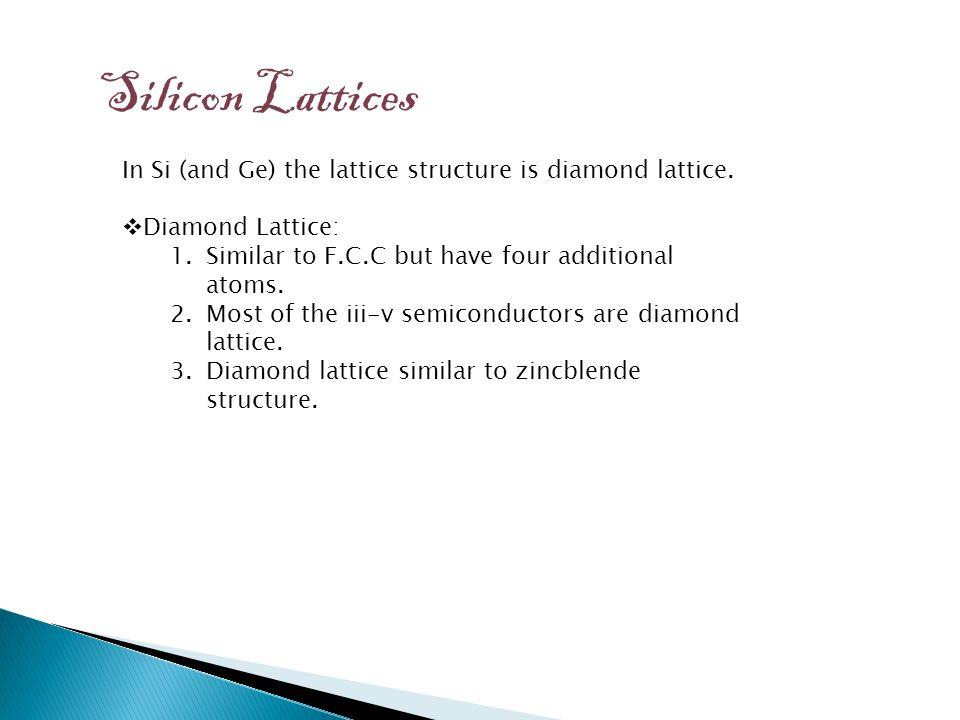 Silicon Lattices In Si (and Ge) the lattice structure is diamond lattice.