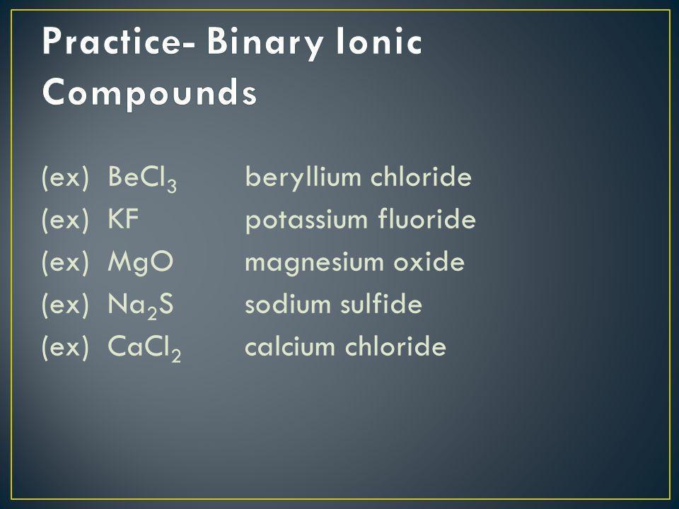 (ex) BeCl 3 beryllium chloride (ex) KFpotassium fluoride (ex) MgOmagnesium oxide (ex) Na 2 Ssodium sulfide (ex) CaCl 2 calcium chloride