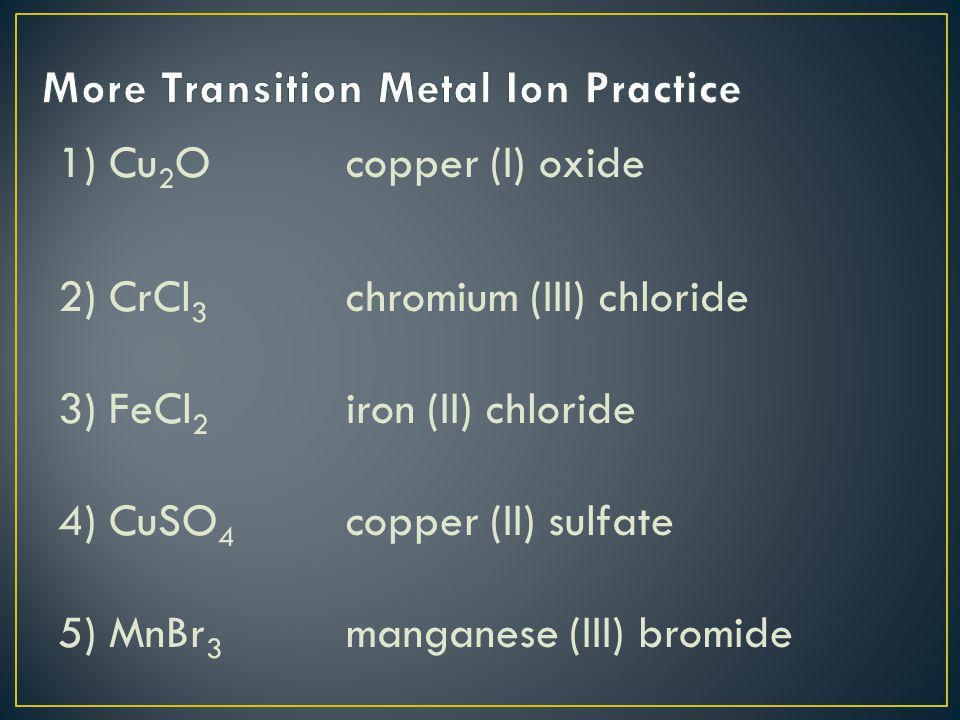1) Cu 2 O copper (I) oxide 2) CrCl 3 chromium (III) chloride 3) FeCl 2 iron (II) chloride 4) CuSO 4 copper (II) sulfate 5) MnBr 3 manganese (III) brom