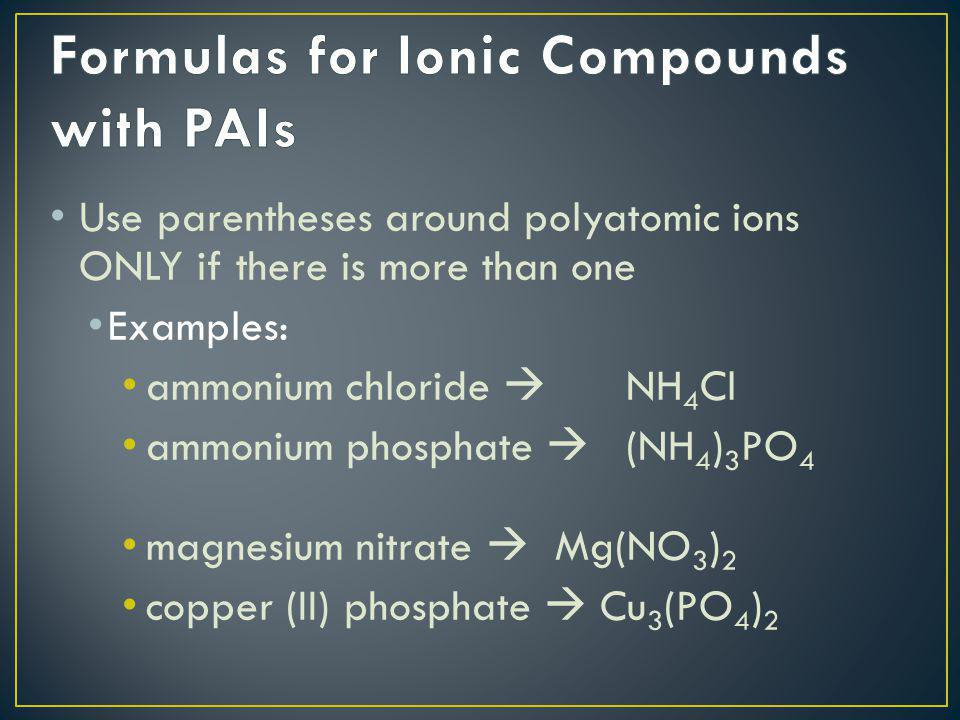 Use parentheses around polyatomic ions ONLY if there is more than one Examples: ammonium chloride  NH 4 Cl ammonium phosphate  (NH 4 ) 3 PO 4 magnes