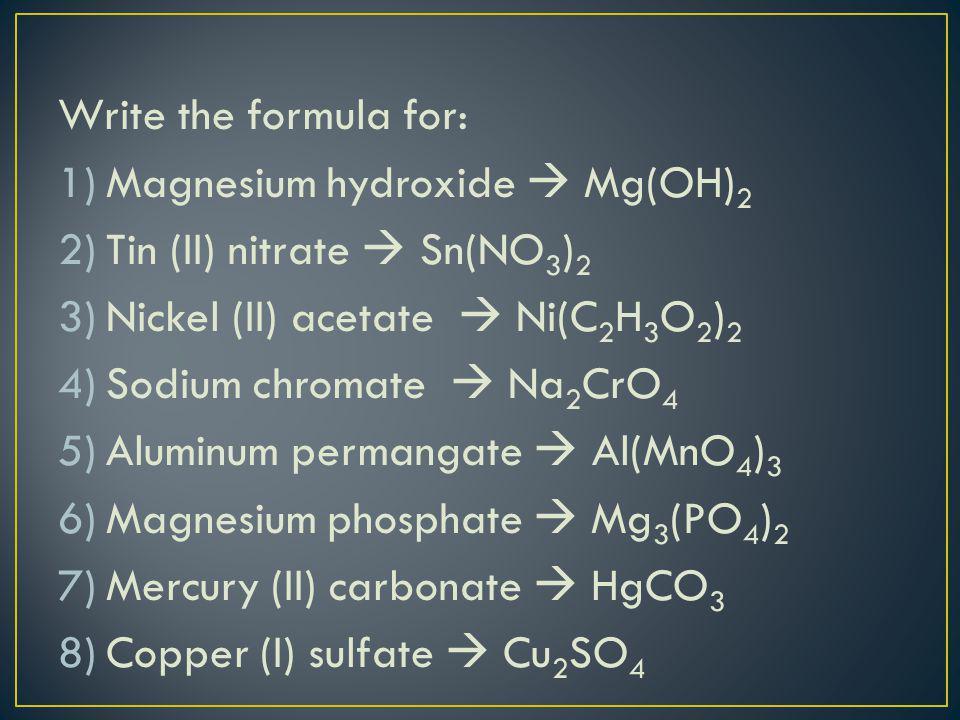 Write the formula for: 1)Magnesium hydroxide  Mg(OH) 2 2)Tin (II) nitrate  Sn(NO 3 ) 2 3)Nickel (II) acetate  Ni(C 2 H 3 O 2 ) 2 4)Sodium chromate