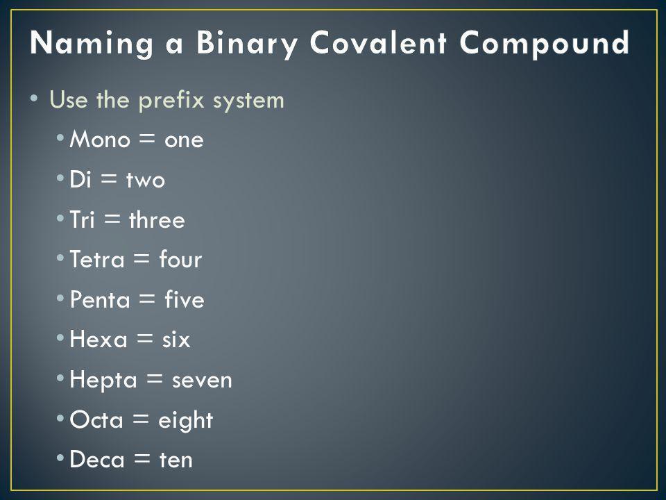 Use the prefix system Mono = one Di = two Tri = three Tetra = four Penta = five Hexa = six Hepta = seven Octa = eight Deca = ten