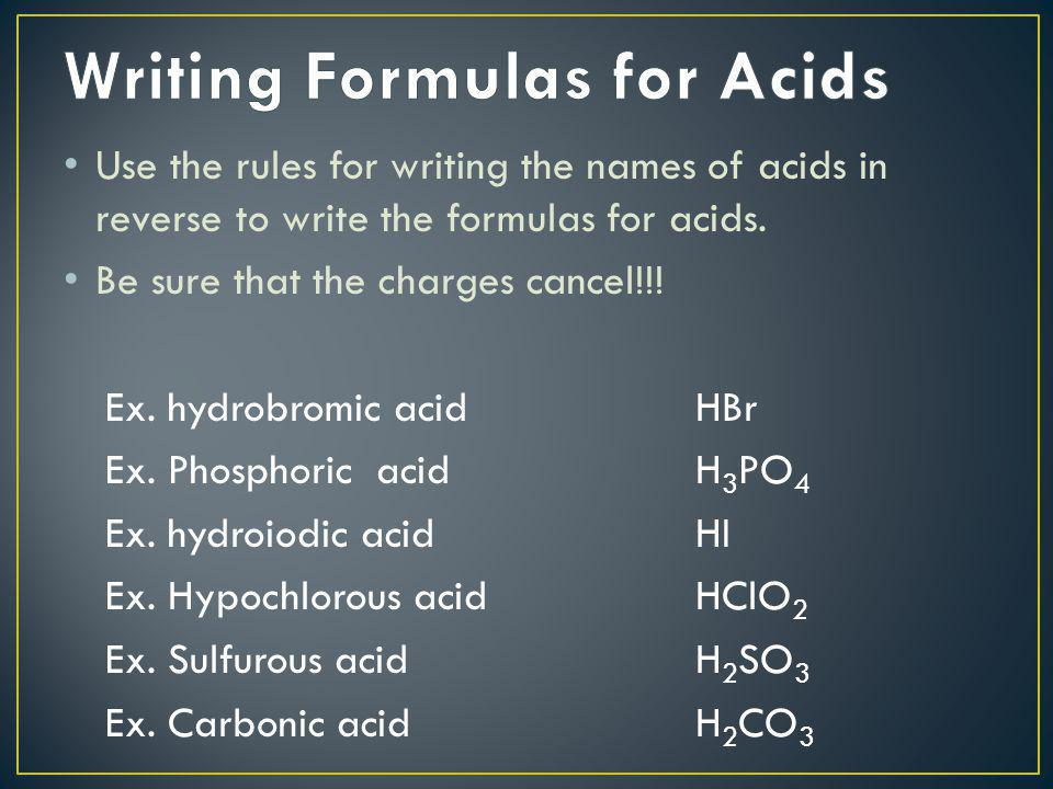 Use the rules for writing the names of acids in reverse to write the formulas for acids. Be sure that the charges cancel!!! Ex. hydrobromic acidHBr Ex