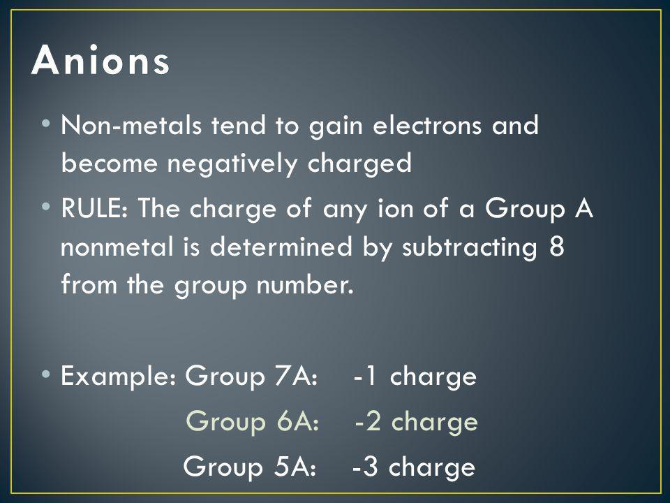 Non-metals tend to gain electrons and become negatively charged RULE: The charge of any ion of a Group A nonmetal is determined by subtracting 8 from