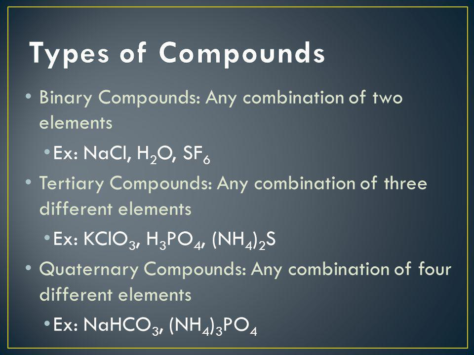 Binary Compounds: Any combination of two elements Ex: NaCl, H 2 O, SF 6 Tertiary Compounds: Any combination of three different elements Ex: KClO 3, H