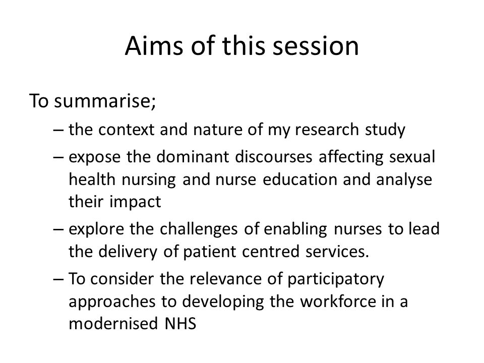 Aims of this session To summarise; – the context and nature of my research study – expose the dominant discourses affecting sexual health nursing and nurse education and analyse their impact – explore the challenges of enabling nurses to lead the delivery of patient centred services.