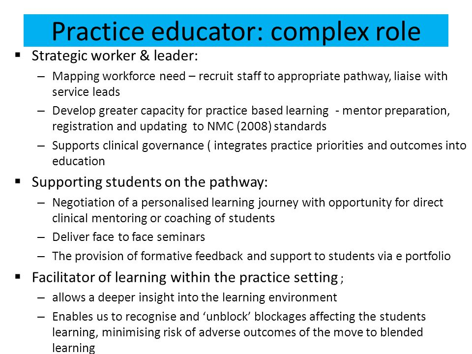 Practice educator: complex role  Strategic worker & leader: – Mapping workforce need – recruit staff to appropriate pathway, liaise with service leads – Develop greater capacity for practice based learning - mentor preparation, registration and updating to NMC (2008) standards – Supports clinical governance ( integrates practice priorities and outcomes into education  Supporting students on the pathway: – Negotiation of a personalised learning journey with opportunity for direct clinical mentoring or coaching of students – Deliver face to face seminars – The provision of formative feedback and support to students via e portfolio  Facilitator of learning within the practice setting ; – allows a deeper insight into the learning environment – Enables us to recognise and 'unblock' blockages affecting the students learning, minimising risk of adverse outcomes of the move to blended learning