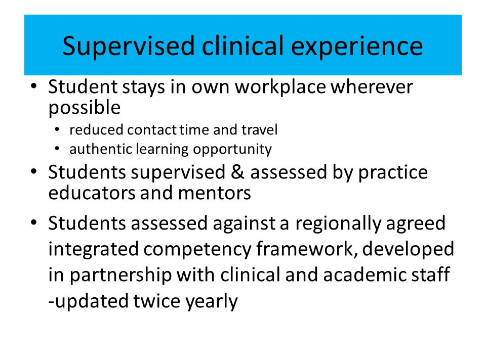 Supervised clinical experience Student stays in own workplace wherever possible reduced contact time and travel authentic learning opportunity Students supervised & assessed by practice educators and mentors Students assessed against a regionally agreed integrated competency framework, developed in partnership with clinical and academic staff -updated twice yearly