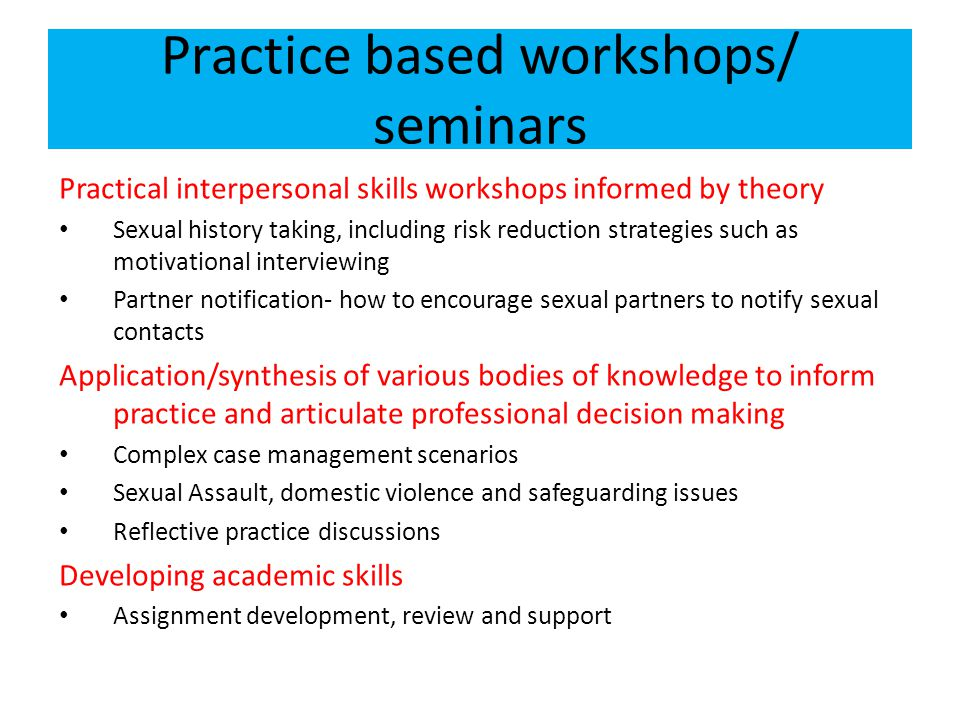 Practice based workshops/ seminars Practical interpersonal skills workshops informed by theory Sexual history taking, including risk reduction strategies such as motivational interviewing Partner notification- how to encourage sexual partners to notify sexual contacts Application/synthesis of various bodies of knowledge to inform practice and articulate professional decision making Complex case management scenarios Sexual Assault, domestic violence and safeguarding issues Reflective practice discussions Developing academic skills Assignment development, review and support