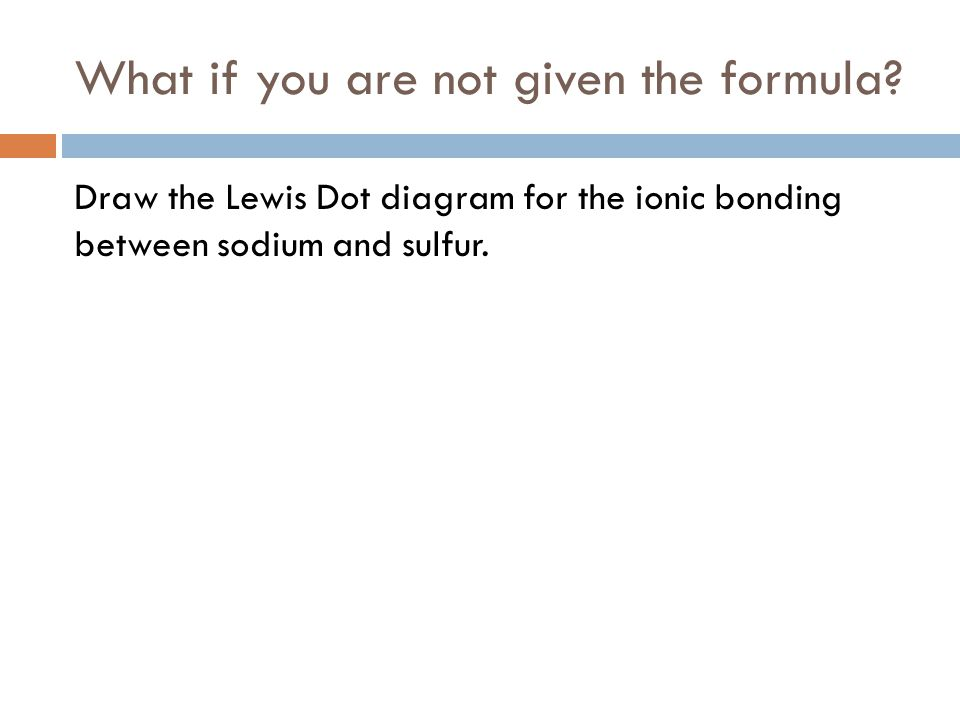What if you are not given the formula? Draw the Lewis Dot diagram for the ionic bonding between sodium and sulfur.