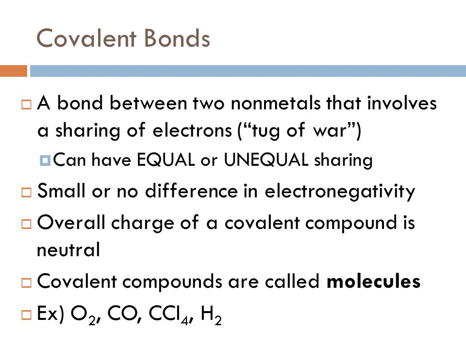 """Covalent Bonds  A bond between two nonmetals that involves a sharing of electrons (""""tug of war"""")  Can have EQUAL or UNEQUAL sharing  Small or no di"""