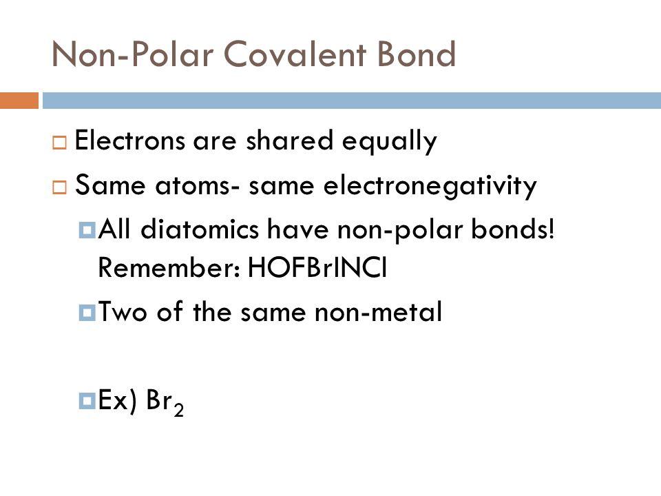 Non-Polar Covalent Bond  Electrons are shared equally  Same atoms- same electronegativity  All diatomics have non-polar bonds! Remember: HOFBrINCl